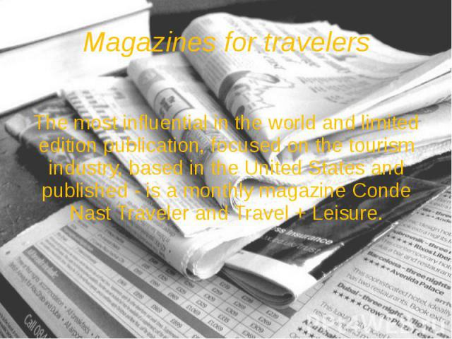 Magazines for travelers The most influential in the world and limited edition publication, focused on the tourism industry, based in the United States and published - is a monthly magazine Conde Nast Traveler and Travel + Leisure.