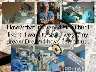 I know that it's very difficult,but I like it. I want to save lives.It'my dream.