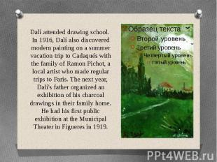 Dalí attended drawing school. In 1916, Dalí also discovered modern painting on a