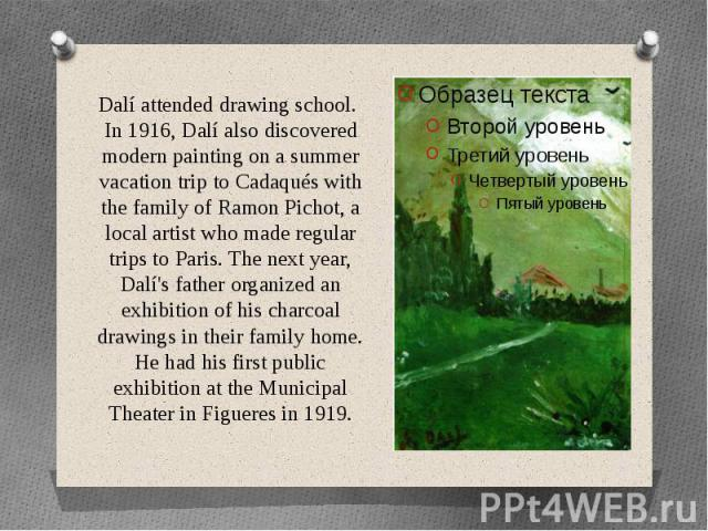 Dalí attended drawing school. In 1916, Dalí also discovered modern painting on a summer vacation trip to Cadaqués with the family of Ramon Pichot, a local artist who made regular trips to Paris. The next year, Dalí's father organized an exhibition o…