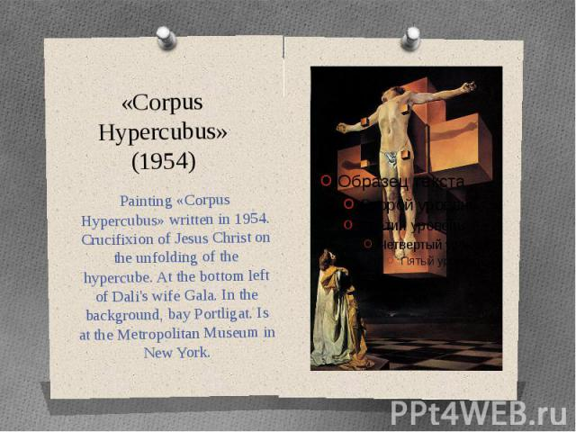 «Corpus Hypercubus» (1954) Painting «Corpus Hypercubus» written in 1954. Crucifixion of Jesus Christ on the unfolding of the hypercube. At the bottom left of Dali's wife Gala. In the background, bay Portligat. Is at the Metropolitan Museum in New York.