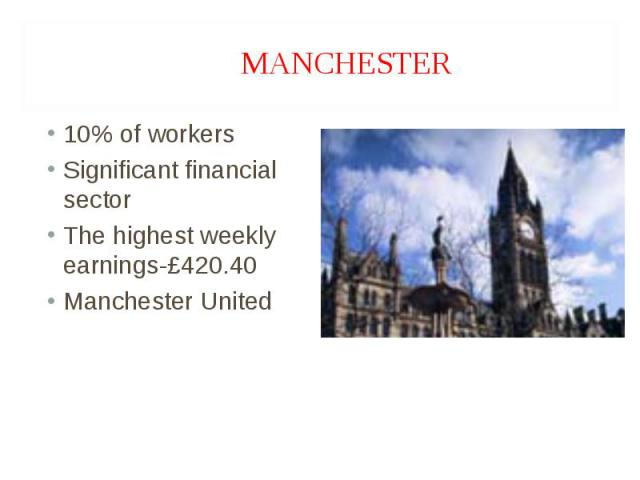 10% of workers 10% of workers Significant financial sector The highest weekly earnings-£420.40 Manchester United