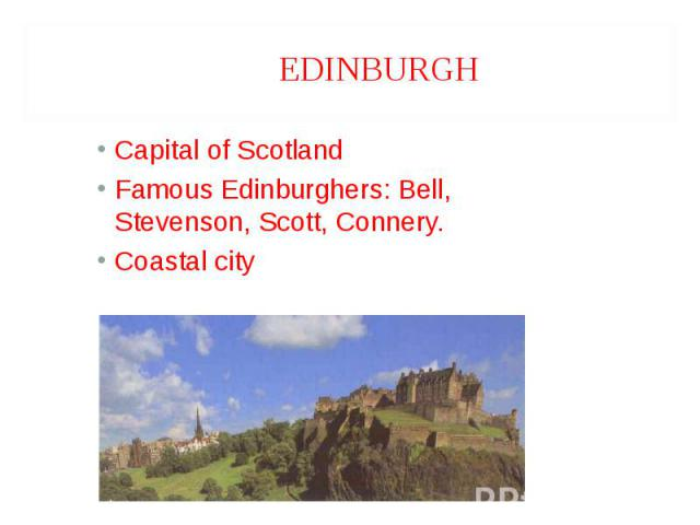 Capital of Scotland Capital of Scotland Famous Edinburghers: Bell, Stevenson, Scott, Connery. Coastal city