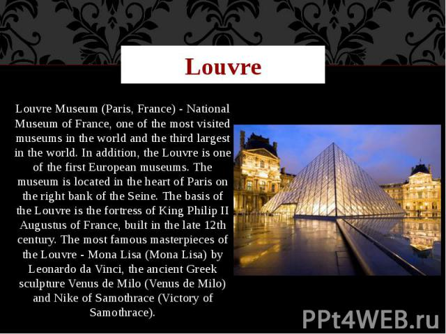 Louvre Louvre Museum (Paris, France) - National Museum of France, one of the most visited museums in the world and the third largest in the world. In addition, the Louvre is one of the first European museums. The museum is located in the heart of Pa…