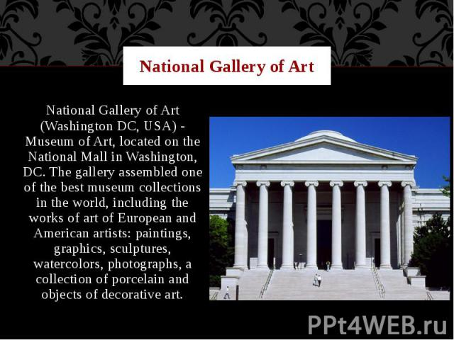 National Gallery of Art National Gallery of Art (Washington DC, USA) - Museum of Art, located on the National Mall in Washington, DC. The gallery assembled one of the best museum collections in the world, including the works of art of European and A…