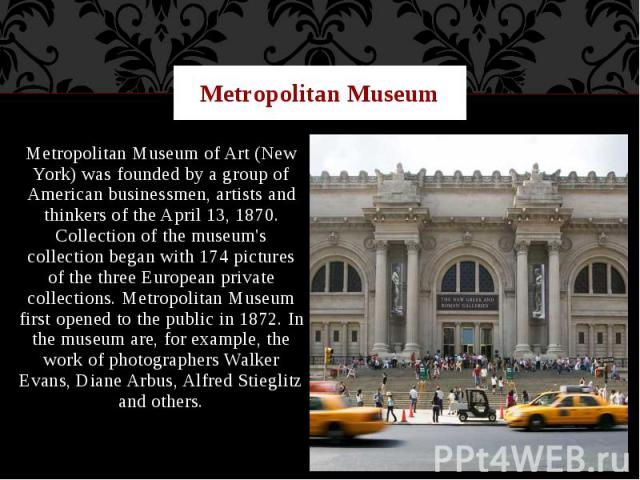 Metropolitan Museum Metropolitan Museum of Art (New York) was founded by a group of American businessmen, artists and thinkers of the April 13, 1870. Collection of the museum's collection began with 174 pictures of the three European private collect…