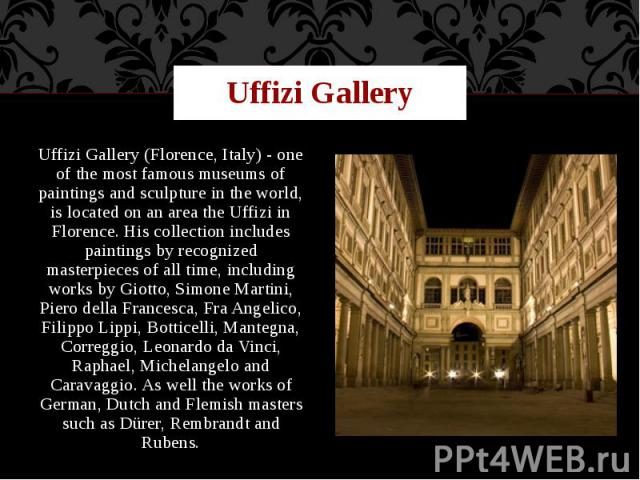 Uffizi Gallery Uffizi Gallery (Florence, Italy) - one of the most famous museums of paintings and sculpture in the world, is located on an area the Uffizi in Florence. His collection includes paintings by recognized masterpieces of all time, includi…