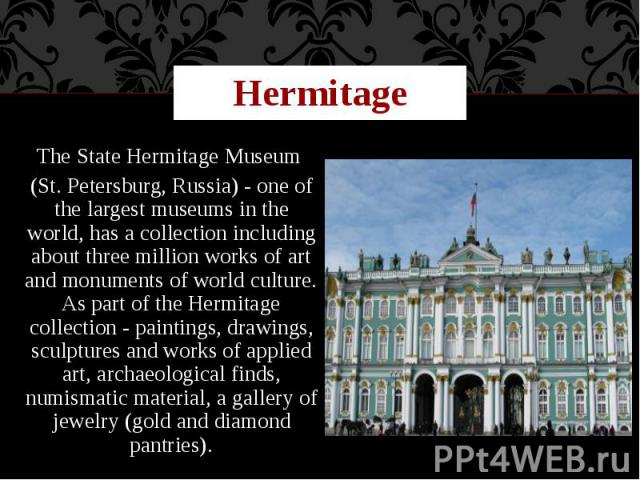 Hermitage The State Hermitage Museum (St. Petersburg, Russia) - one of the largest museums in the world, has a collection including about three million works of art and monuments of world culture. As part of the Hermitage collection - paintings, dra…
