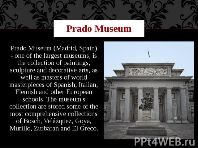 Prado Museum Prado Museum (Madrid, Spain) - one of the largest museums, is the collection of paintings, sculpture and decorative arts, as well as masters of world masterpieces of Spanish, Italian, Flemish and other European schools. The museum's col…