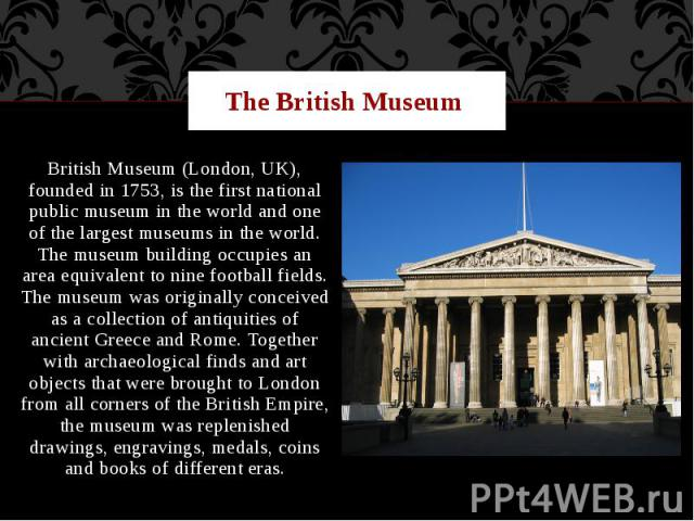 The British Museum British Museum (London, UK), founded in 1753, is the first national public museum in the world and one of the largest museums in the world. The museum building occupies an area equivalent to nine football fields. The museum was or…