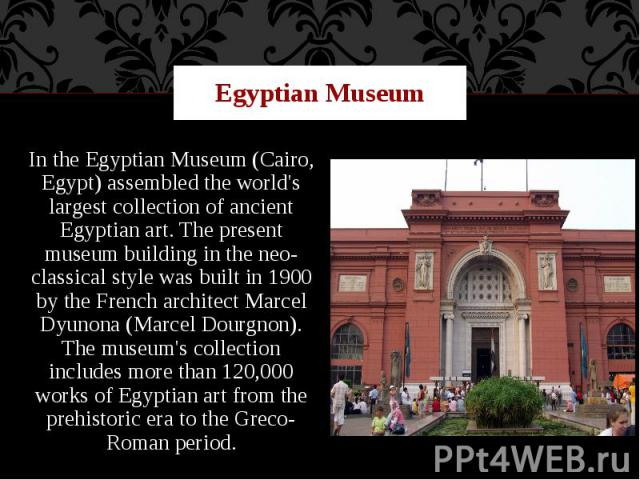 Egyptian Museum In the Egyptian Museum (Cairo, Egypt) assembled the world's largest collection of ancient Egyptian art. The present museum building in the neo-classical style was built in 1900 by the French architect Marcel Dyunona (Marcel Dourgnon)…