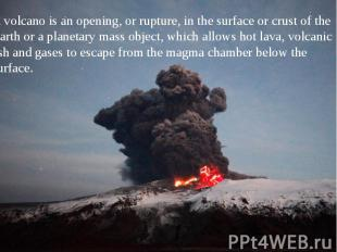 A volcano is an opening, or rupture, in the surface or crust of the Earth or a p