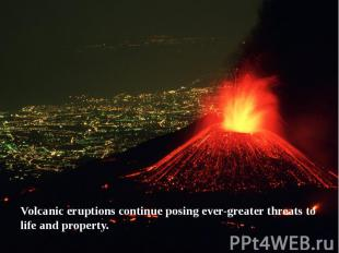 Volcanic eruptions continue posing ever-greater threats to life and property.