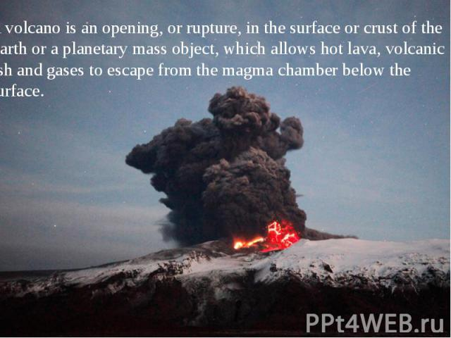A volcano is an opening, or rupture, in the surface or crust of the Earth or a planetary mass object, which allows hot lava, volcanic ash and gases to escape from the magma chamber below the surface. A volcano is an opening, or rupture, in the surfa…