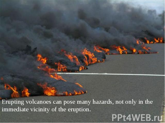 Erupting volcanoes can pose many hazards, not only in the immediate vicinity of the eruption.
