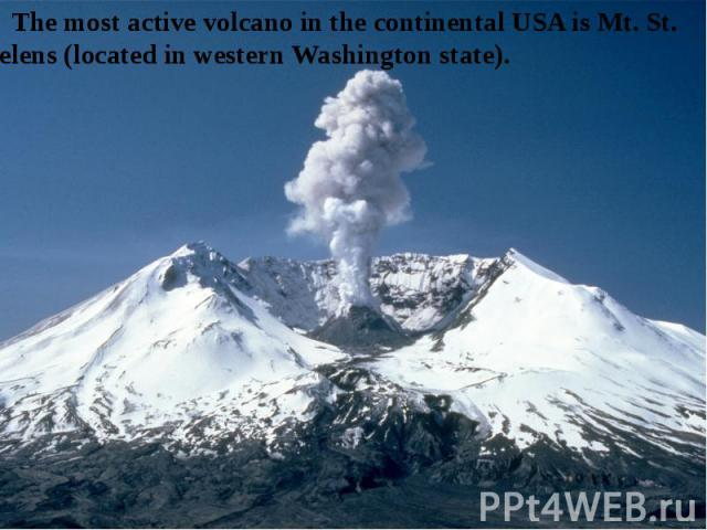 The most active volcano in the continental USA is Mt. St. Helens (located in western Washington state).
