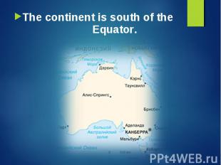 The continent is south of the Equator. The continent is south of the Equator.