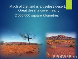 Much of the land is a useless desert. Great deserts cover nearly Much of the lan