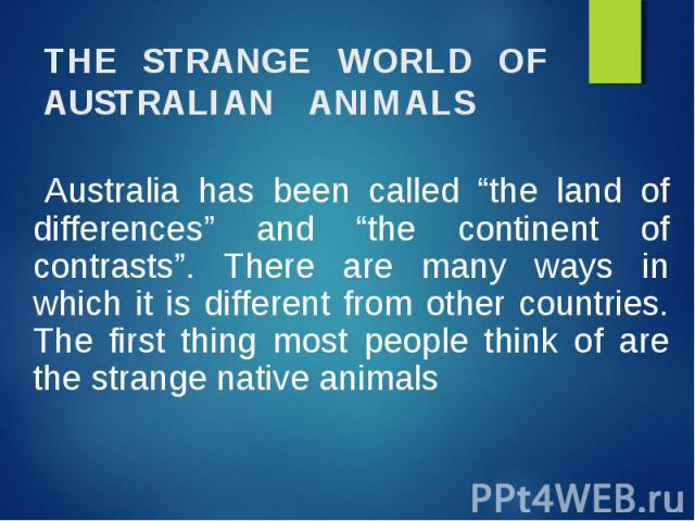 """Australia has been called """"the land of differences"""" and """"the continent of contrasts"""". There are many ways in which it is different from other countries. The first thing most people think of are the strange native animals"""