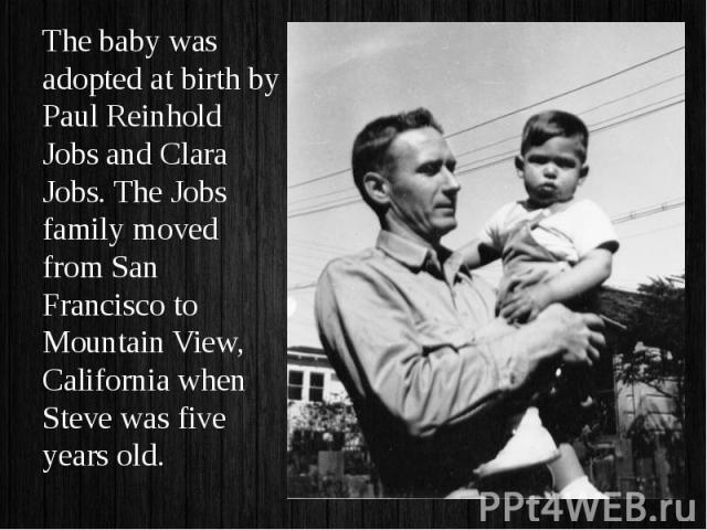 The baby was adopted at birth by Paul Reinhold Jobs and Clara Jobs. The Jobs family moved from San Francisco to Mountain View, California when Steve was five years old. The baby was adopted at birth by Paul Reinhold Jobs and Clara Jobs. The Jobs fam…
