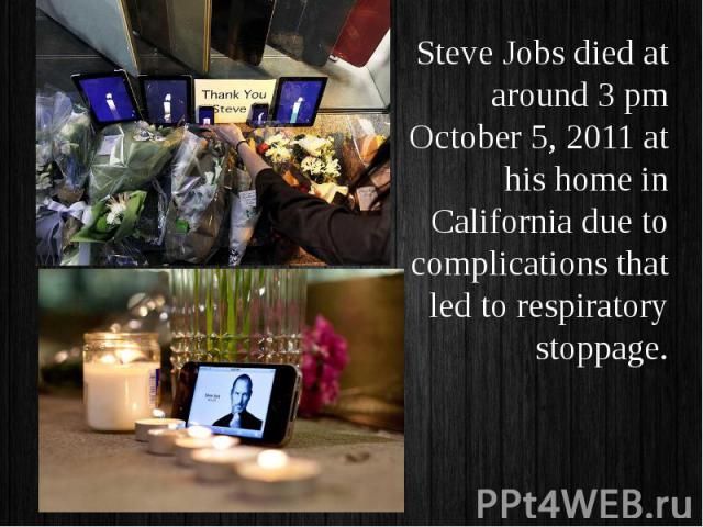 Steve Jobs died at around 3 pm October 5, 2011 at his home in California due to complications that led to respiratory stoppage. Steve Jobs died at around 3 pm October 5, 2011 at his home in California due to complications that led to respiratory stoppage.
