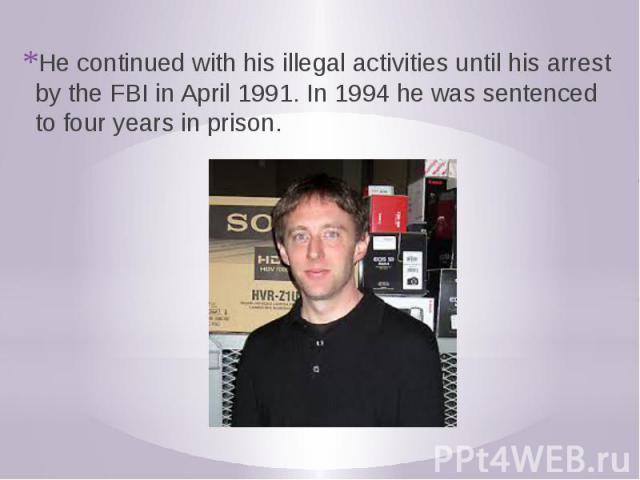 He continued with his illegal activities until his arrest by the FBI in April 1991. In 1994 he was sentenced to four years in prison.