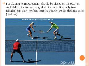 For playing tennis opponents should be placed on the court on each side of the t