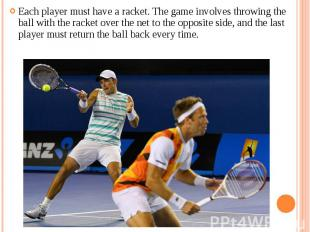 Each player must have a racket. The game involves throwing the ball with the rac