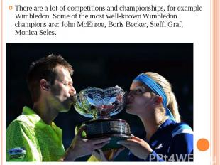 There are a lot of competitions and championships, for example Wimbledon. Some o