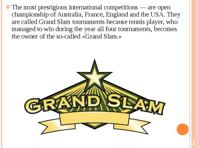 The most prestigious international competitions — are open championship of Australia, France, England and the USA. They are called Grand Slam tournaments because tennis player, who managed to win during the year all four tournaments, becomes the own…