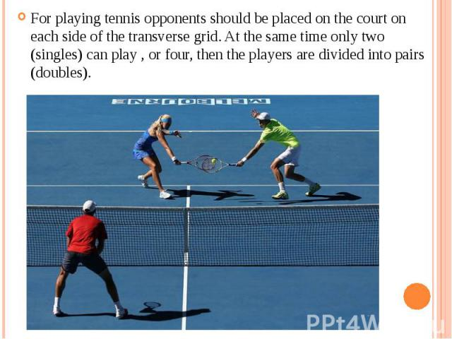 For playing tennis opponents should be placed on the court on each side of the transverse grid. At the same time only two (singles) can play , or four, then the players are divided into pairs (doubles). For playing tennis opponents should be placed …