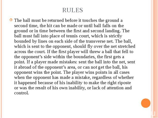The ball must be returned before it touches the ground a second time, the hit can be made or until ball falls on the ground or in time between the first and second landing. The ball must fall into place of tennis court, which is strictly bounded by …