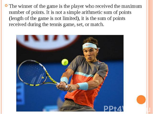 The winner of the game is the player who received the maximum number of points. It is not a simple arithmetic sum of points (length of the game is not limited), it is the sum of points received during the tennis game, set, or match. The winner of th…