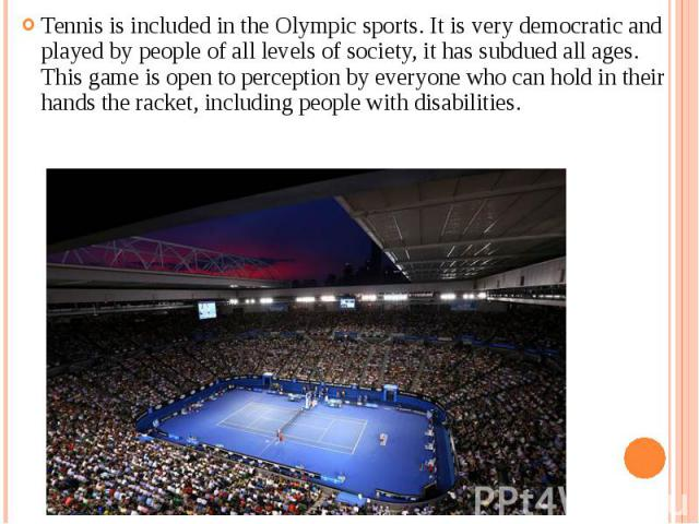 Tennis is included in the Olympic sports. It is very democratic and played by people of all levels of society, it has subdued all ages. This game is open to perception by everyone who can hold in their hands the racket, including people with disabil…