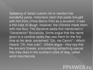 Speaking of Italian cuisine not to mention the wonderful pasta. Historians claim