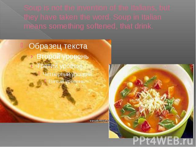 Soup is not the invention of the Italians, but they have taken the word. Soup in Italian means something softened, that drink.