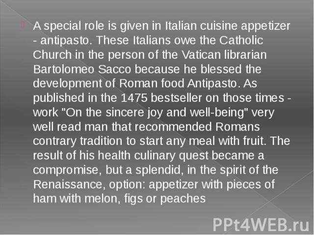 A special role is given in Italian cuisine appetizer - antipasto. These Italians owe the Catholic Church in the person of the Vatican librarian Bartolomeo Sacco because he blessed the development of Roman food Antipasto. As published in the 1475 bes…