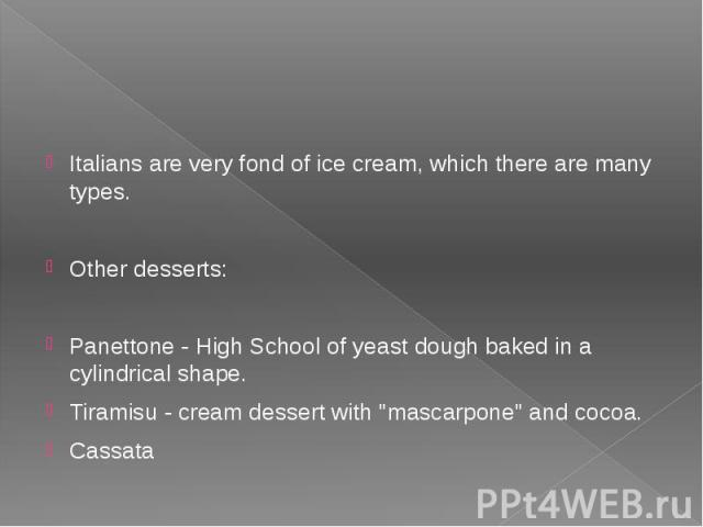 """Italians are very fond of ice cream, which there are many types. Other desserts: Panettone - High School of yeast dough baked in a cylindrical shape. Tiramisu - cream dessert with """"mascarpone"""" and cocoa. Cassata"""