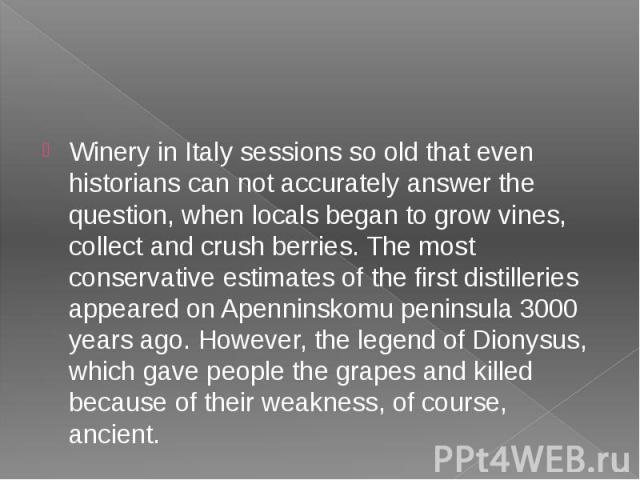 Winery in Italy sessions so old that even historians can not accurately answer the question, when locals began to grow vines, collect and crush berries. The most conservative estimates of the first distilleries appeared on Apenninskomu peninsula 300…