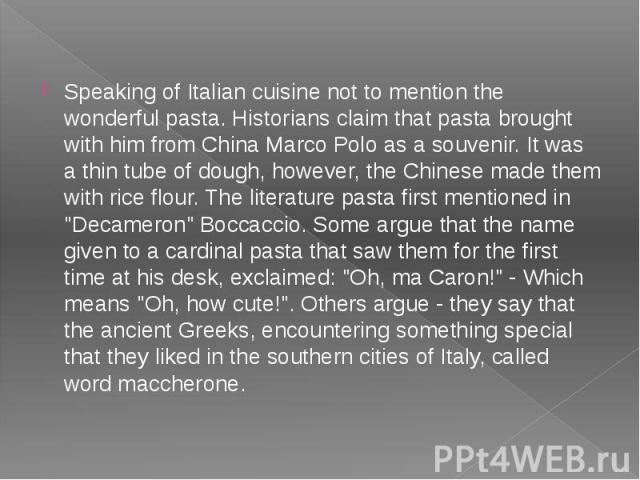 Speaking of Italian cuisine not to mention the wonderful pasta. Historians claim that pasta brought with him from China Marco Polo as a souvenir. It was a thin tube of dough, however, the Chinese made them with rice flour. The literature pasta first…