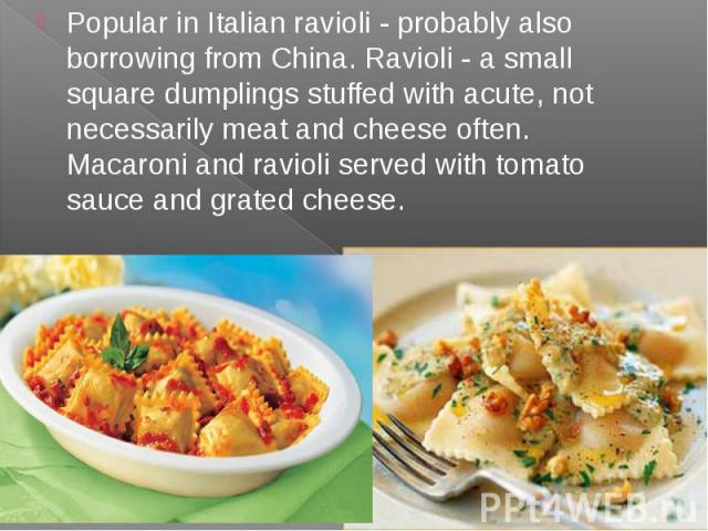 Popular in Italian ravioli - probably also borrowing from China. Ravioli - a small square dumplings stuffed with acute, not necessarily meat and cheese often. Macaroni and ravioli served with tomato sauce and grated cheese. Popular in Italian raviol…