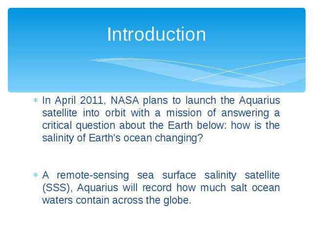Introduction In April 2011, NASA plans to launch the Aquarius satellite into orbit with a mission of answering a critical question about the Earth below: how is the salinity of Earth's ocean changing? A remote-sensing sea surface salinity satellite …