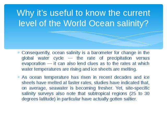 Why it's useful to know the current level of the World Ocean salinity? Consequently, ocean salinity is a barometer for change in the global water cycle — the rate of precipitation versus evaporation — it can also lend clues as to the rates at which …