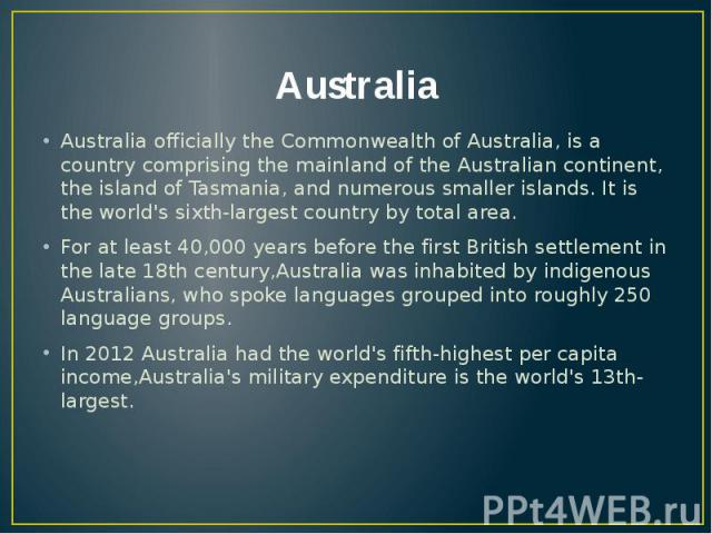 Australia Australia officially the Commonwealth of Australia, is a country comprising the mainland of the Australian continent, the island of Tasmania, and numerous smaller islands. It is the world's sixth-largest country by total area. For at least…