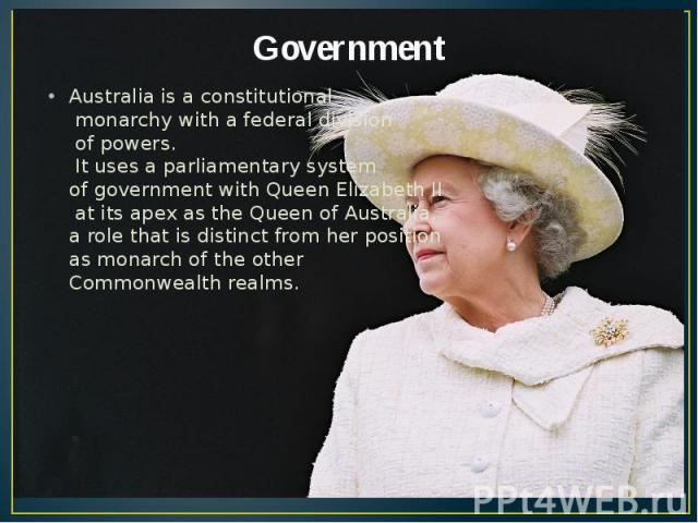 Government Australia is a constitutional monarchy with a federal division of powers. It uses a parliamentary system of government with Queen Elizabeth II at its apex as the Queen of Australia, a role that is distinct from her position as monarch of …