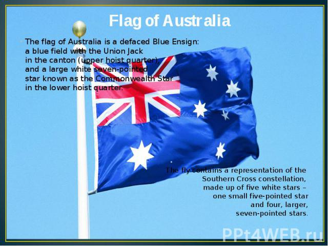 Flag of Australia The flag of Australia is a defaced Blue Ensign: a blue field with the Union Jack in the canton (upper hoist quarter), and a large white seven-pointed star known as the Commonwealth Star in the lower hoist quarter. The fly contains …