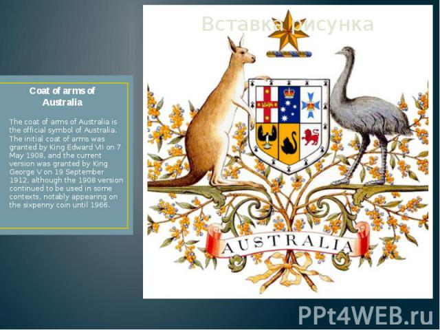 Coat of arms of Australia The coat of arms of Australia is the official symbol of Australia. The initial coat of arms was granted by King Edward VII on 7 May 1908, and the current version was granted by King George V on 19 September 1912, although t…