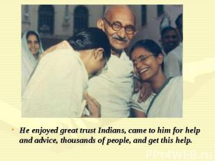 He enjoyed great trust Indians, came to him for help and advice, thousands of pe