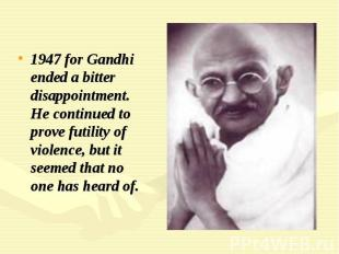 1947 for Gandhi ended a bitter disappointment. He continued to prove futility of