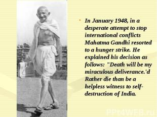In January 1948, in a desperate attempt to stop international conflicts Mahatma
